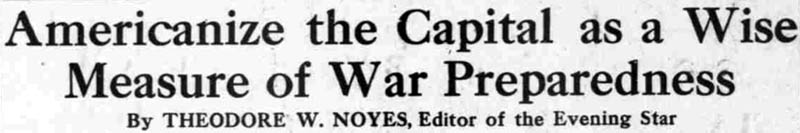 Americanize the Capital as a Wise Measure of War Preparedness by Theodore W. Noyes, Editor of the Evening Star -  The Washington Times, June 29, 1917